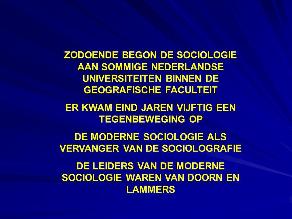 ZODOENDE BEGON DE SOCIOLOGIE AAN SOMMIGE NEDERLANDSE UNIVERSITEITEN BINNEN DE GEOGRAFISCHE FACULTEIT ER KWAM EIND JAREN VIJFTIG EEN TEGENBEWEGING OP DE MODERNE SOCIOLOGIE ALS VERVANGER VAN DE SOCIOLOGRAFIE DE LEIDERS VAN DE MODERNE SOCIOLOGIE WAREN VAN DOORN EN LAMMERS