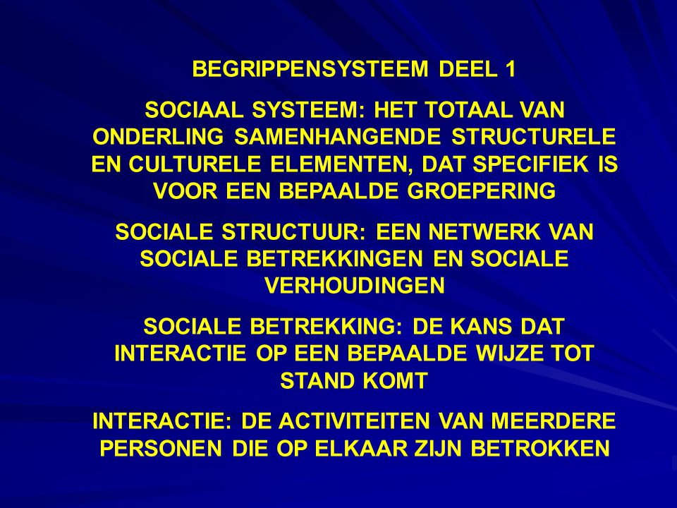 BEGRIPPENSYSTEEM DEEL 1 SOCIAAL SYSTEEM: HET TOTAAL VAN ONDERLING SAMENHANGENDE STRUCTURELE EN CULTURELE ELEMENTEN, DAT SPECIFIEK IS VOOR EEN BEPAALDE GROEPERING SOCIALE STRUCTUUR: EEN NETWERK VAN SOCIALE BETREKKINGEN EN SOCIALE VERHOUDINGEN SOCIALE BETREKKING: DE KANS DAT INTERACTIE OP EEN BEPAALDE WIJZE TOT STAND KOMT INTERACTIE: DE ACTIVITEITEN VAN MEERDERE PERSONEN DIE OP ELKAAR ZIJN BETROKKEN