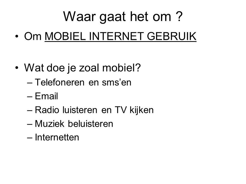 Waar gaat het om ? Om MOBIEL INTERNET GEBRUIK Wat doe je zoal mobiel? –Telefoneren en sms'en –Email –Radio luisteren en TV kijken –Muziek beluisteren