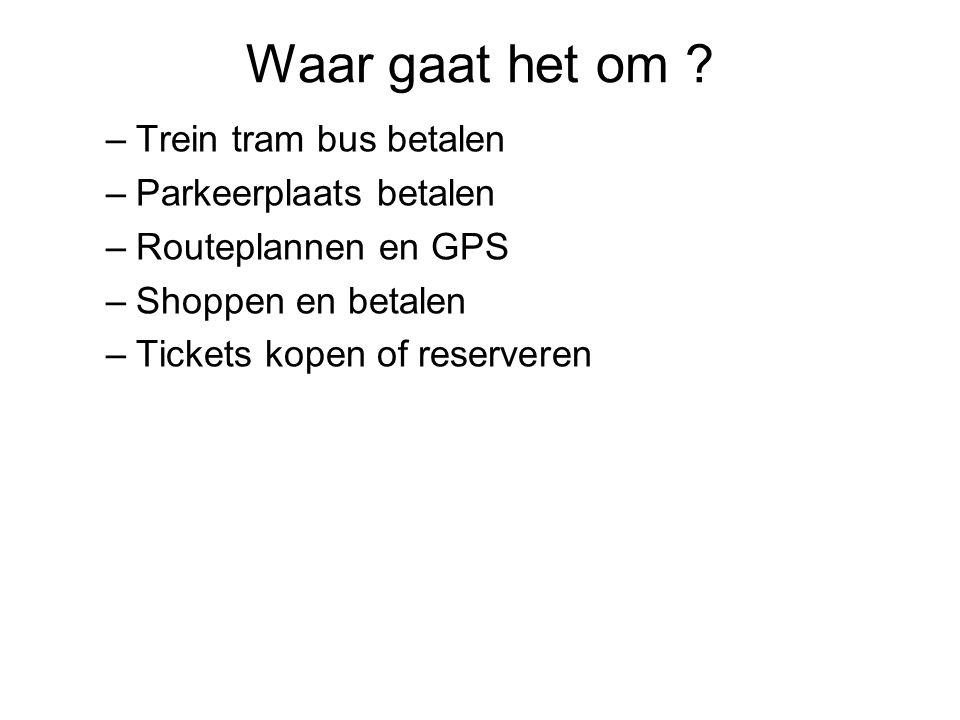 Waar gaat het om ? –Trein tram bus betalen –Parkeerplaats betalen –Routeplannen en GPS –Shoppen en betalen –Tickets kopen of reserveren