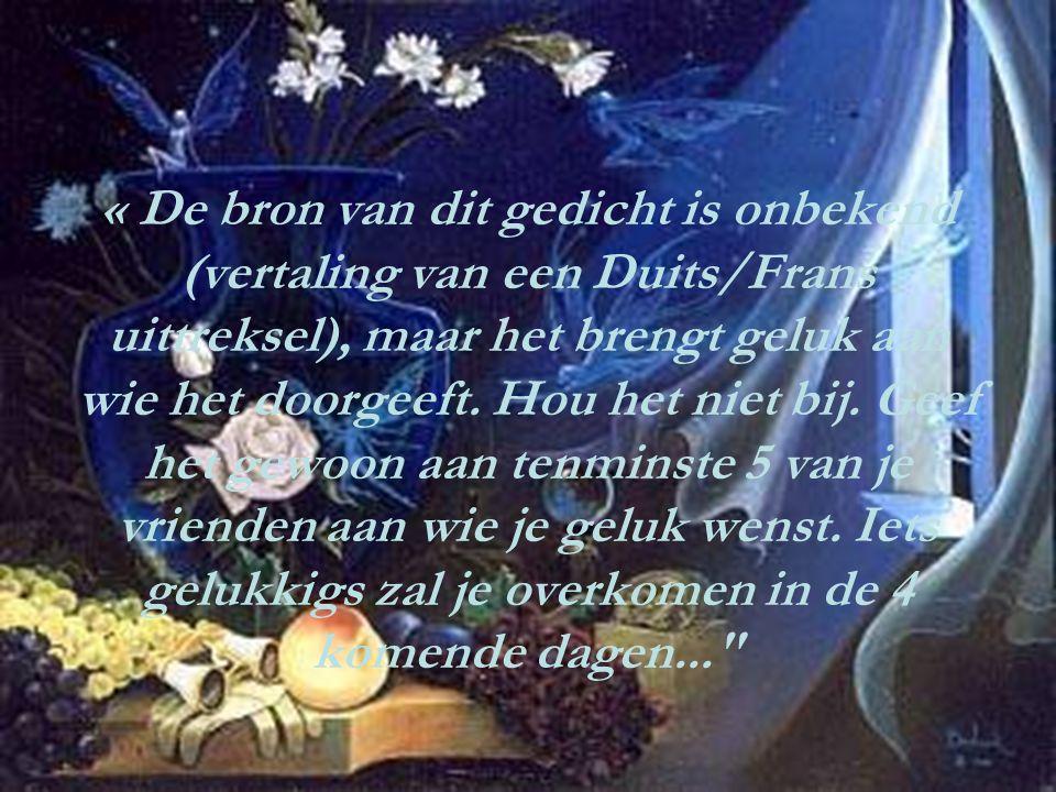 « De bron van dit gedicht is onbekend (vertaling van een Duits/Frans uittreksel), maar het brengt geluk aan wie het doorgeeft. Hou het niet bij. Geef