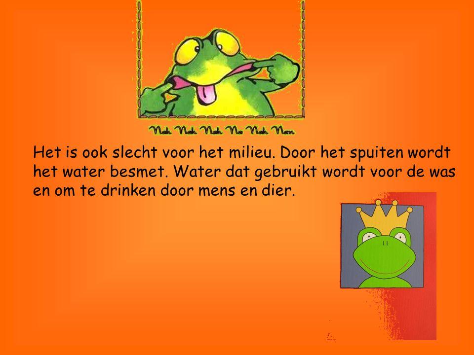 Het is ook slecht voor het milieu. Door het spuiten wordt het water besmet. Water dat gebruikt wordt voor de was en om te drinken door mens en dier.