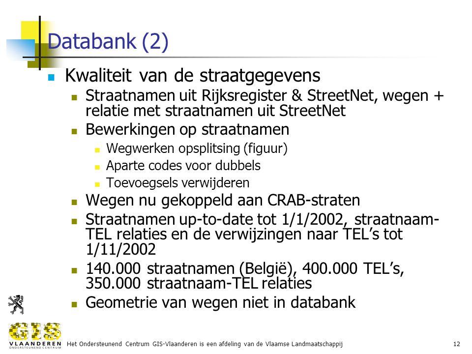 Het Ondersteunend Centrum GIS-Vlaanderen is een afdeling van de Vlaamse Landmaatschappij12 Databank (2) Kwaliteit van de straatgegevens Straatnamen uit Rijksregister & StreetNet, wegen + relatie met straatnamen uit StreetNet Bewerkingen op straatnamen Wegwerken opsplitsing (figuur) Aparte codes voor dubbels Toevoegsels verwijderen Wegen nu gekoppeld aan CRAB-straten Straatnamen up-to-date tot 1/1/2002, straatnaam- TEL relaties en de verwijzingen naar TEL's tot 1/11/2002 140.000 straatnamen (België), 400.000 TEL's, 350.000 straatnaam-TEL relaties Geometrie van wegen niet in databank