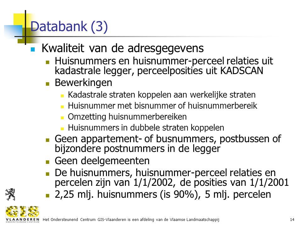Het Ondersteunend Centrum GIS-Vlaanderen is een afdeling van de Vlaamse Landmaatschappij14 Databank (3) Kwaliteit van de adresgegevens Huisnummers en huisnummer-perceel relaties uit kadastrale legger, perceelposities uit KADSCAN Bewerkingen Kadastrale straten koppelen aan werkelijke straten Huisnummer met bisnummer of huisnummerbereik Omzetting huisnummerbereiken Huisnummers in dubbele straten koppelen Geen appartement- of busnummers, postbussen of bijzondere postnummers in de legger Geen deelgemeenten De huisnummers, huisnummer-perceel relaties en percelen zijn van 1/1/2002, de posities van 1/1/2001 2,25 mlj.