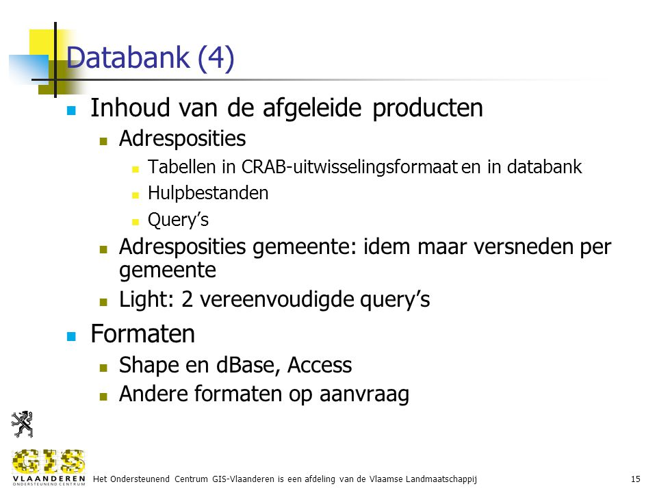 Het Ondersteunend Centrum GIS-Vlaanderen is een afdeling van de Vlaamse Landmaatschappij15 Databank (4) Inhoud van de afgeleide producten Adresposities Tabellen in CRAB-uitwisselingsformaat en in databank Hulpbestanden Query's Adresposities gemeente: idem maar versneden per gemeente Light: 2 vereenvoudigde query's Formaten Shape en dBase, Access Andere formaten op aanvraag
