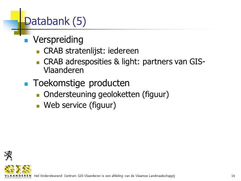 Het Ondersteunend Centrum GIS-Vlaanderen is een afdeling van de Vlaamse Landmaatschappij16 Databank (5) Verspreiding CRAB stratenlijst: iedereen CRAB adresposities & light: partners van GIS- Vlaanderen Toekomstige producten Ondersteuning geoloketten (figuur) Web service (figuur)