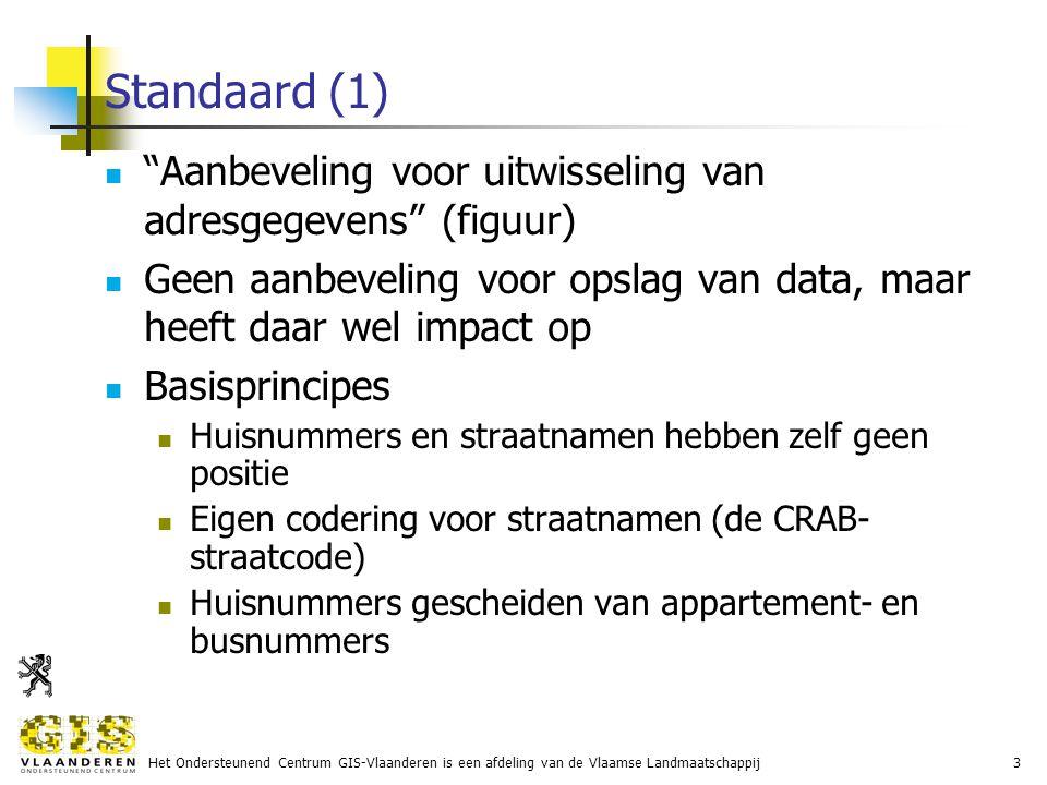 Het Ondersteunend Centrum GIS-Vlaanderen is een afdeling van de Vlaamse Landmaatschappij3 Standaard (1) Aanbeveling voor uitwisseling van adresgegevens (figuur) Geen aanbeveling voor opslag van data, maar heeft daar wel impact op Basisprincipes Huisnummers en straatnamen hebben zelf geen positie Eigen codering voor straatnamen (de CRAB- straatcode) Huisnummers gescheiden van appartement- en busnummers