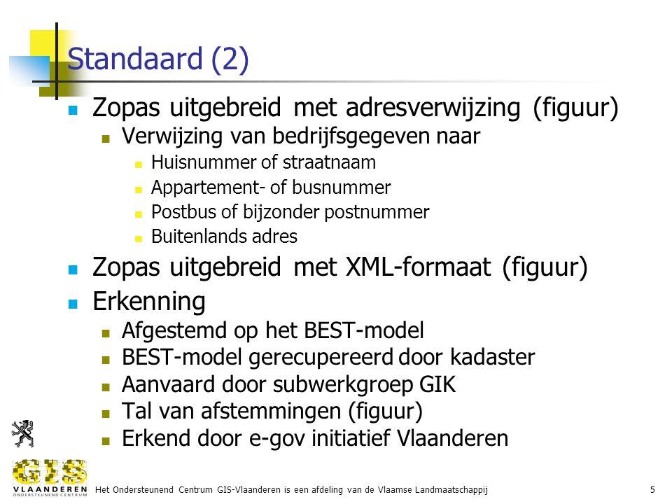 Het Ondersteunend Centrum GIS-Vlaanderen is een afdeling van de Vlaamse Landmaatschappij5 Standaard (2) Zopas uitgebreid met adresverwijzing (figuur) Verwijzing van bedrijfsgegeven naar Huisnummer of straatnaam Appartement- of busnummer Postbus of bijzonder postnummer Buitenlands adres Zopas uitgebreid met XML-formaat (figuur) Erkenning Afgestemd op het BEST-model BEST-model gerecupereerd door kadaster Aanvaard door subwerkgroep GIK Tal van afstemmingen (figuur) Erkend door e-gov initiatief Vlaanderen