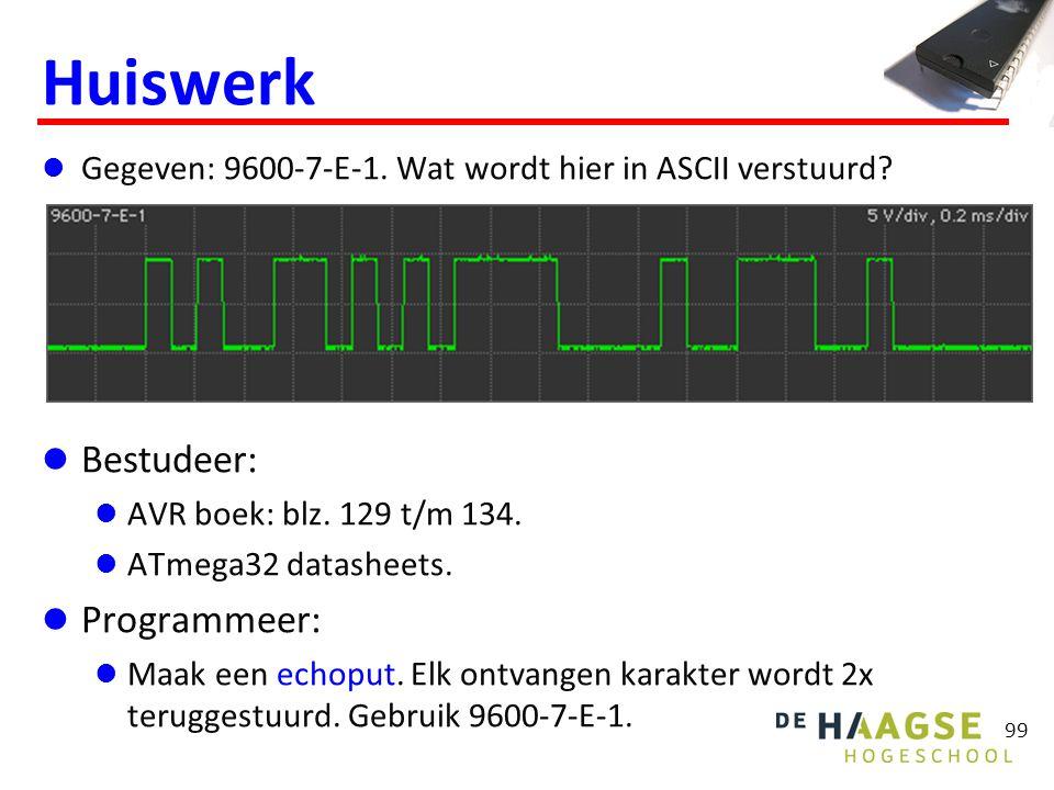 99 Huiswerk Gegeven: 9600-7-E-1. Wat wordt hier in ASCII verstuurd? Bestudeer: AVR boek: blz. 129 t/m 134. ATmega32 datasheets. Programmeer: Maak een