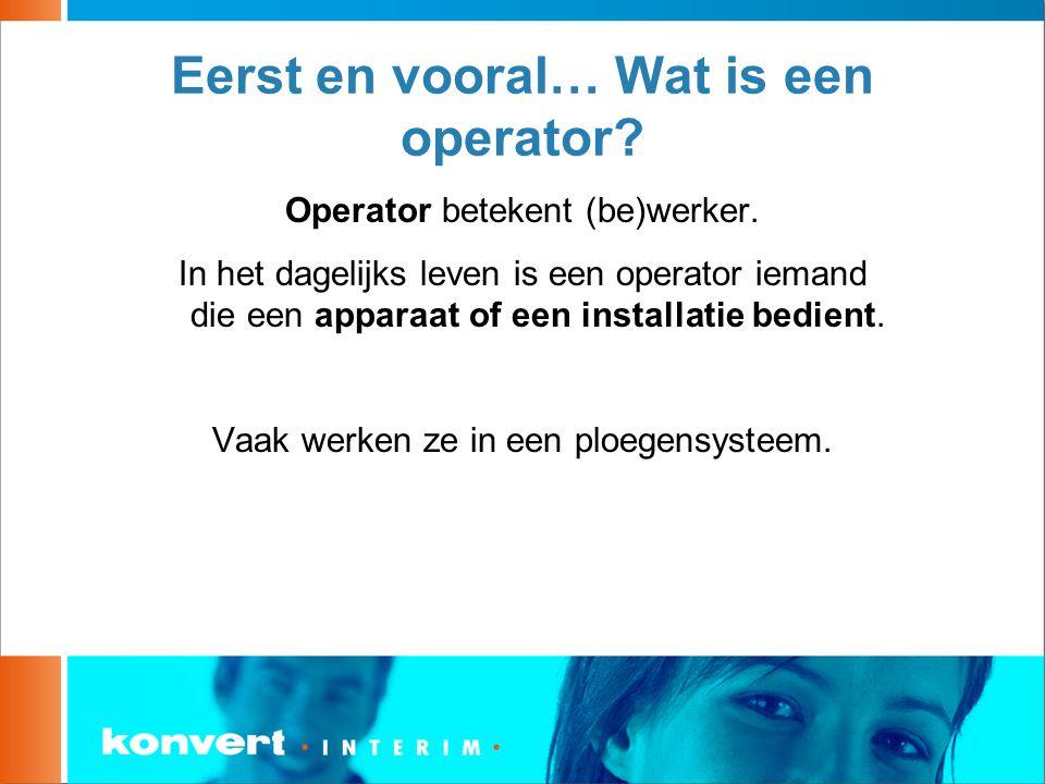 Eerst en vooral… Wat is een operator? Operator betekent (be)werker. In het dagelijks leven is een operator iemand die een apparaat of een installatie