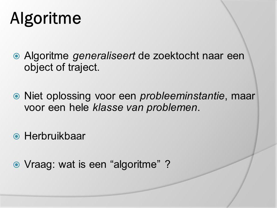 Algoritme  Algoritme generaliseert de zoektocht naar een object of traject.  Niet oplossing voor een probleeminstantie, maar voor een hele klasse va