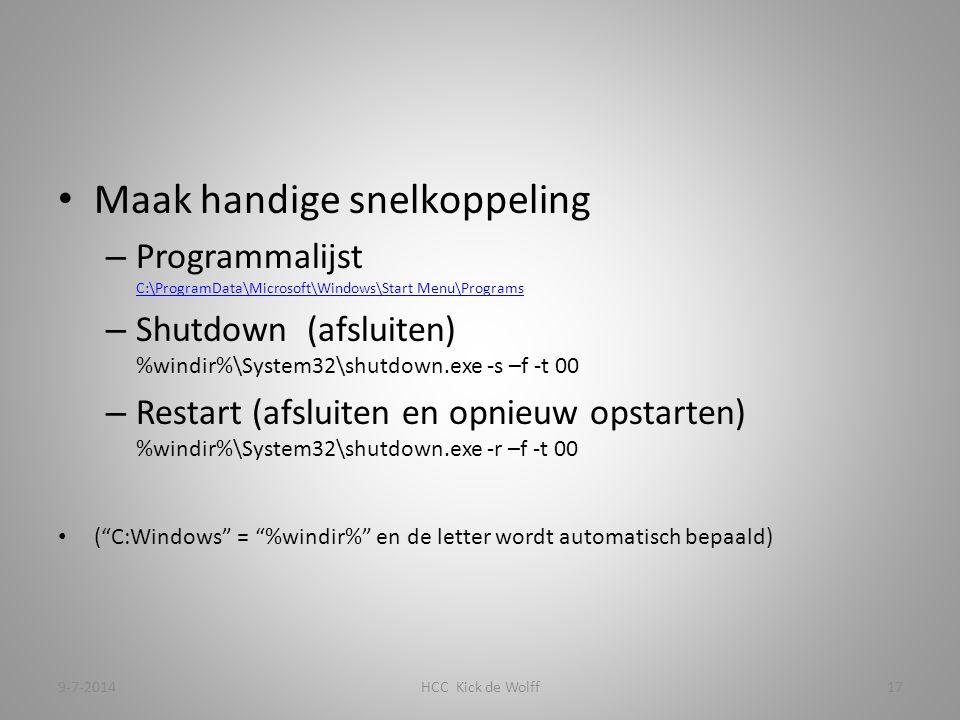 Maak handige snelkoppeling – Programmalijst C:\ProgramData\Microsoft\Windows\Start Menu\Programs C:\ProgramData\Microsoft\Windows\Start Menu\Programs – Shutdown (afsluiten) %windir%\System32\shutdown.exe -s –f -t 00 – Restart (afsluiten en opnieuw opstarten) %windir%\System32\shutdown.exe -r –f -t 00 ( C:Windows = %windir% en de letter wordt automatisch bepaald) 9-7-2014HCC Kick de Wolff17