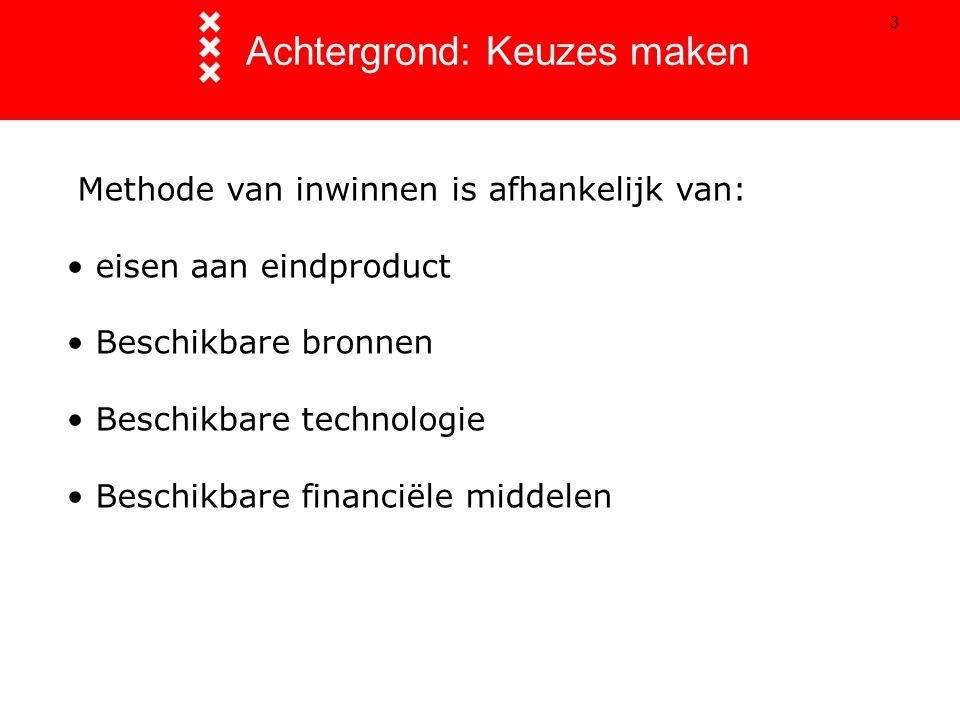 3 Achtergrond: Keuzes maken Methode van inwinnen is afhankelijk van: eisen aan eindproduct Beschikbare bronnen Beschikbare technologie Beschikbare financiële middelen