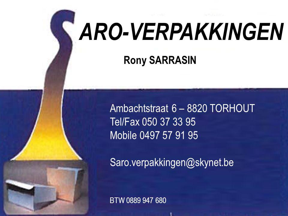 Rony SARRASIN ARO-VERPAKKINGEN Ambachtstraat 6 – 8820 TORHOUT Tel/Fax 050 37 33 95 Mobile 0497 57 91 95 Saro.verpakkingen@skynet.be BTW 0889 947 680