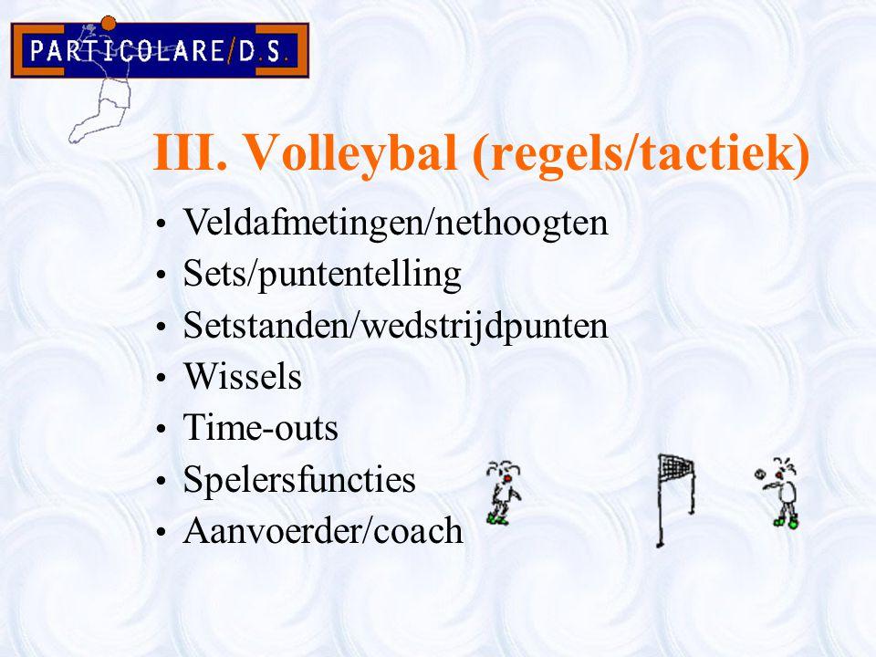 III. Volleybal (regels/tactiek) Veldafmetingen/nethoogten Sets/puntentelling Setstanden/wedstrijdpunten Wissels Time-outs Spelersfuncties Aanvoerder/c