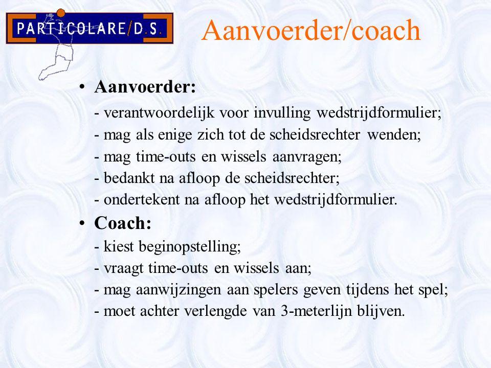 Aanvoerder/coach Aanvoerder: - verantwoordelijk voor invulling wedstrijdformulier; - mag als enige zich tot de scheidsrechter wenden; - mag time-outs