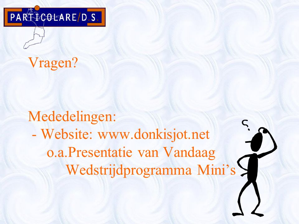 Vragen? Mededelingen: - Website: www.donkisjot.net o.a.Presentatie van Vandaag Wedstrijdprogramma Mini's