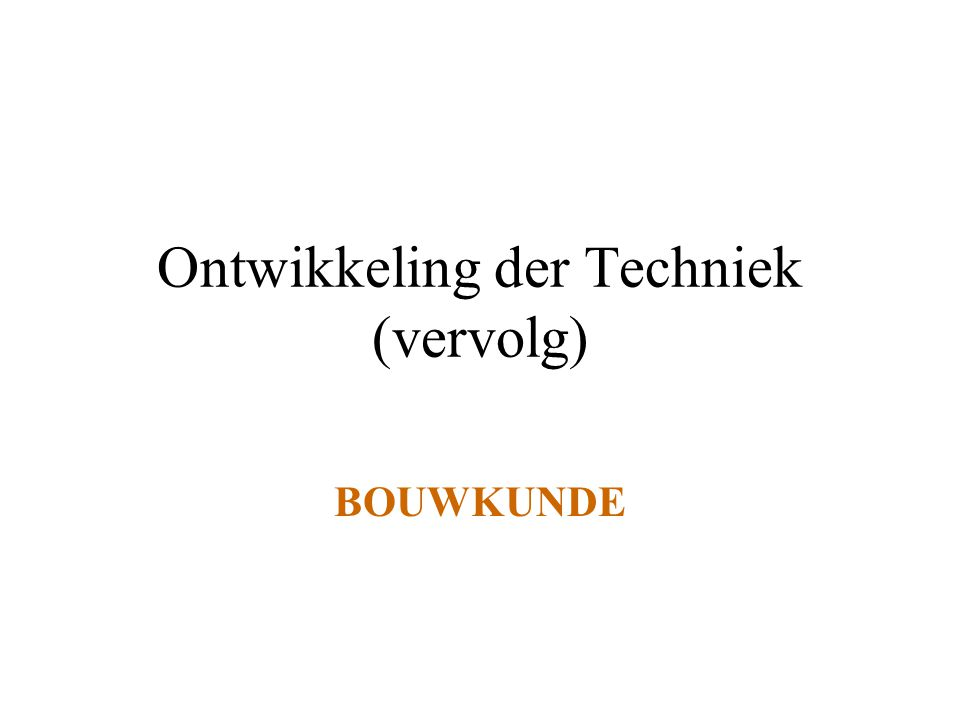 Ontwikkeling der Techniek (vervolg) BOUWKUNDE