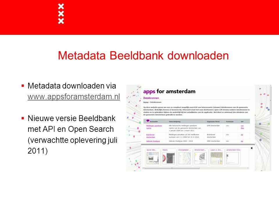 Metadata Beeldbank downloaden  Metadata downloaden via www.appsforamsterdam.nl www.appsforamsterdam.nl  Nieuwe versie Beeldbank met API en Open Sear
