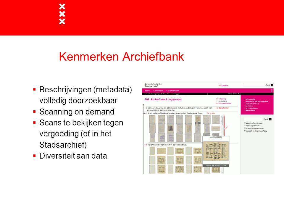 Kenmerken Archiefbank  Beschrijvingen (metadata) volledig doorzoekbaar  Scanning on demand  Scans te bekijken tegen vergoeding (of in het Stadsarch