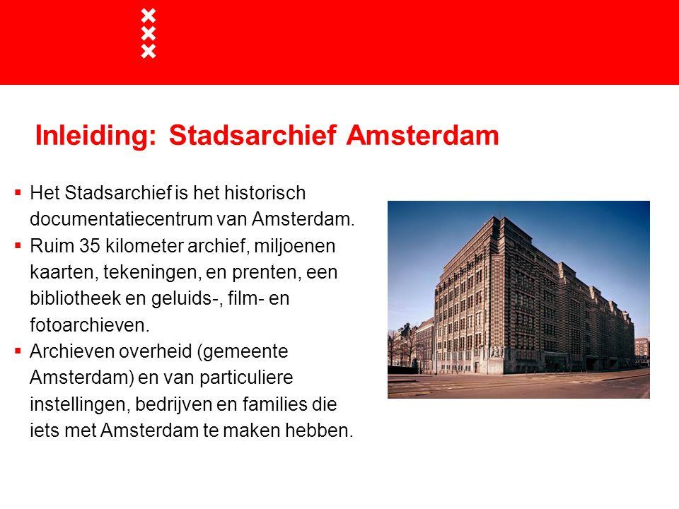 Inleiding: Stadsarchief Amsterdam  Het Stadsarchief is het historisch documentatiecentrum van Amsterdam.  Ruim 35 kilometer archief, miljoenen kaart