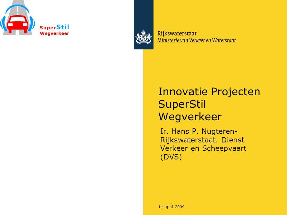 14 april 2009 Innovatie Projecten SuperStil Wegverkeer Ir. Hans P. Nugteren- Rijkswaterstaat. Dienst Verkeer en Scheepvaart (DVS)