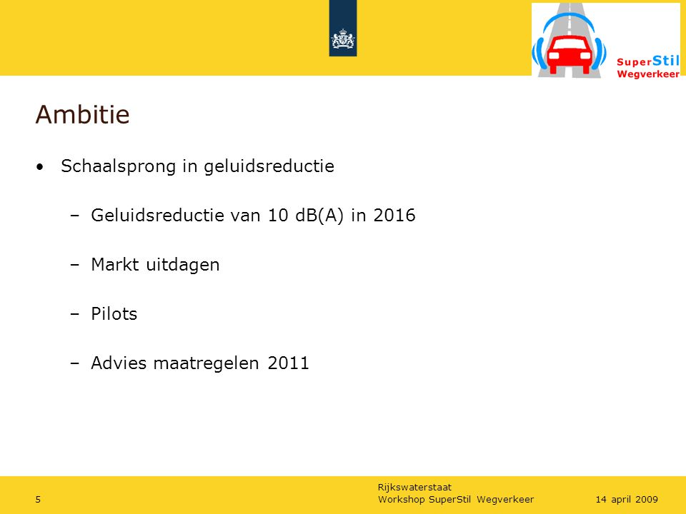 Rijkswaterstaat Workshop SuperStil Wegverkeer514 april 2009 Ambitie Schaalsprong in geluidsreductie –Geluidsreductie van 10 dB(A) in 2016 –Markt uitdagen –Pilots –Advies maatregelen 2011