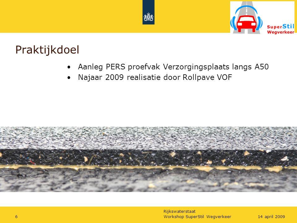 Rijkswaterstaat Workshop SuperStil Wegverkeer714 april 2009 Praktijkdoel Aanleg PERS proefvak Verzorgingsplaats langs A50 Najaar 2009 realisatie door Rollpave VOF => PERS als katalysator voor schaalsprong geluidsreductie
