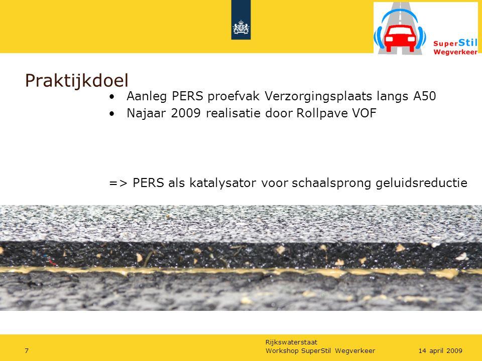 Rijkswaterstaat Workshop SuperStil Wegverkeer714 april 2009 Praktijkdoel Aanleg PERS proefvak Verzorgingsplaats langs A50 Najaar 2009 realisatie door