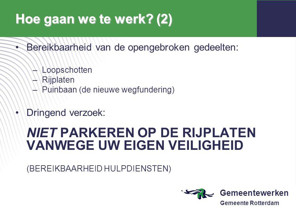 Gemeentewerken Gemeente Rotterdam Hoe gaan we te werk? (2) Bereikbaarheid van de opengebroken gedeelten: –Loopschotten –Rijplaten –Puinbaan (de nieuwe