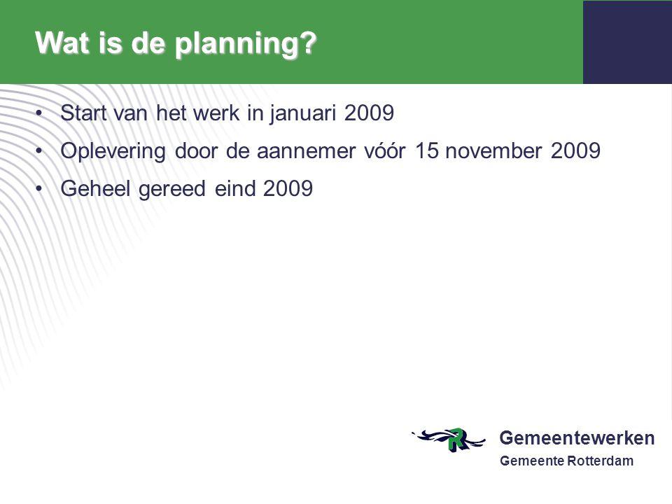 Gemeentewerken Gemeente Rotterdam Wat is de planning? Start van het werk in januari 2009 Oplevering door de aannemer vóór 15 november 2009 Geheel gere