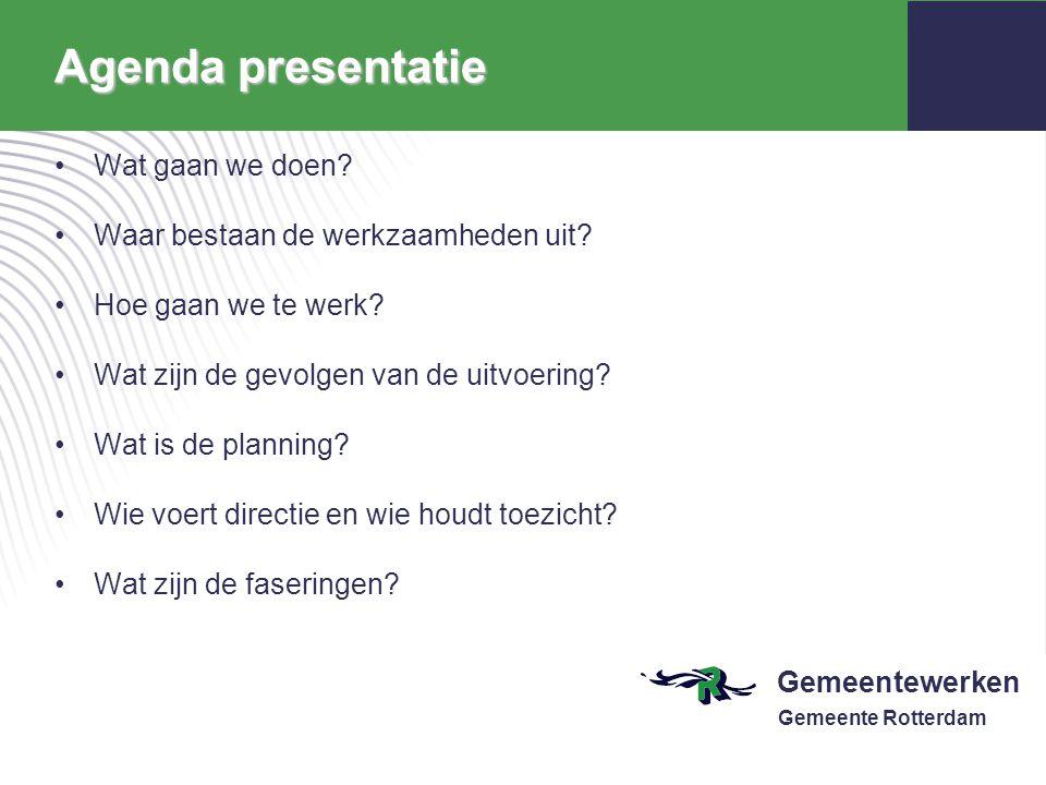 Gemeentewerken Gemeente Rotterdam Agenda presentatie Wat gaan we doen? Waar bestaan de werkzaamheden uit? Hoe gaan we te werk? Wat zijn de gevolgen va