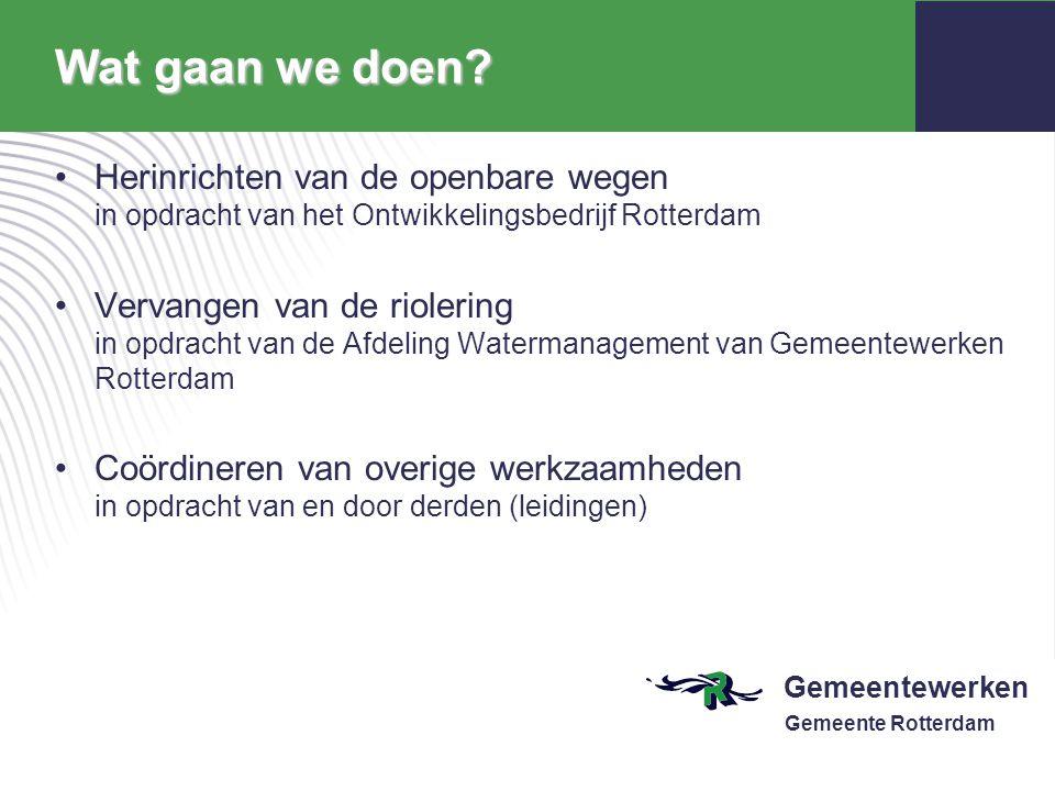 Gemeentewerken Gemeente Rotterdam Wat gaan we doen? Herinrichten van de openbare wegen in opdracht van het Ontwikkelingsbedrijf Rotterdam Vervangen va