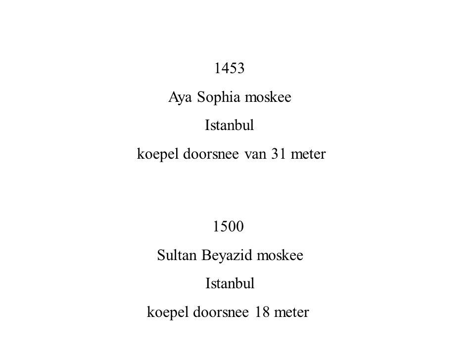 1453 Aya Sophia moskee Istanbul koepel doorsnee van 31 meter 1500 Sultan Beyazid moskee Istanbul koepel doorsnee 18 meter