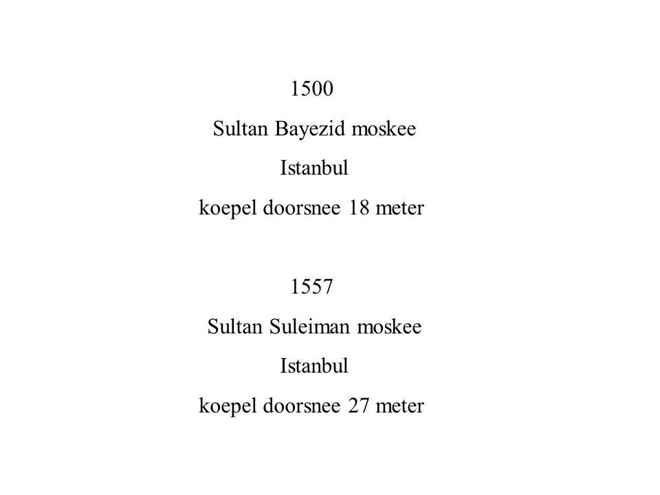 1500 Sultan Bayezid moskee Istanbul koepel doorsnee 18 meter 1557 Sultan Suleiman moskee Istanbul koepel doorsnee 27 meter