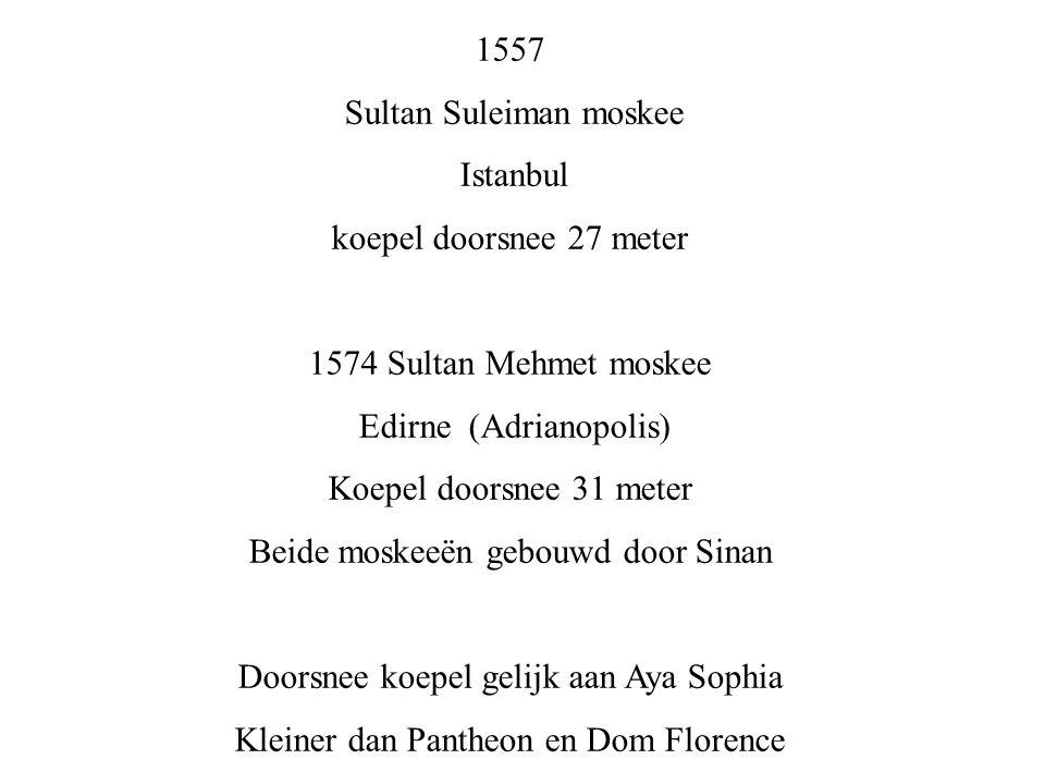 1557 Sultan Suleiman moskee Istanbul koepel doorsnee 27 meter 1574 Sultan Mehmet moskee Edirne (Adrianopolis) Koepel doorsnee 31 meter Beide moskeeën