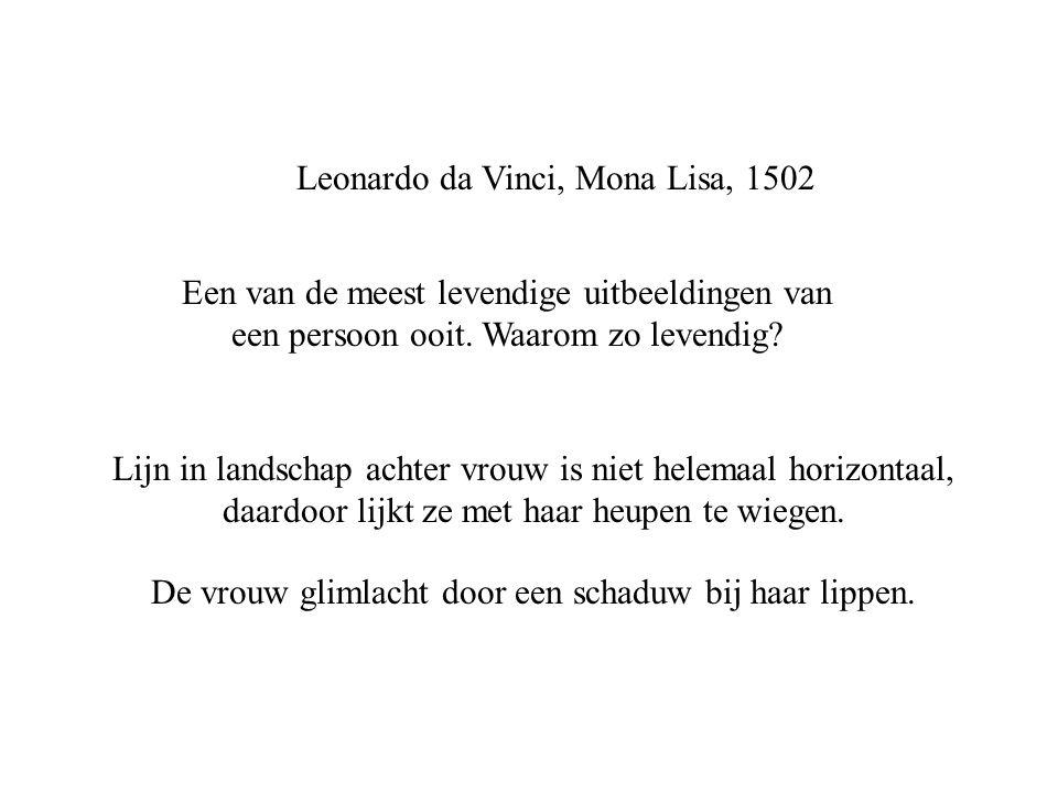 Leonardo da Vinci, Mona Lisa, 1502 Een van de meest levendige uitbeeldingen van een persoon ooit. Waarom zo levendig? Lijn in landschap achter vrouw i