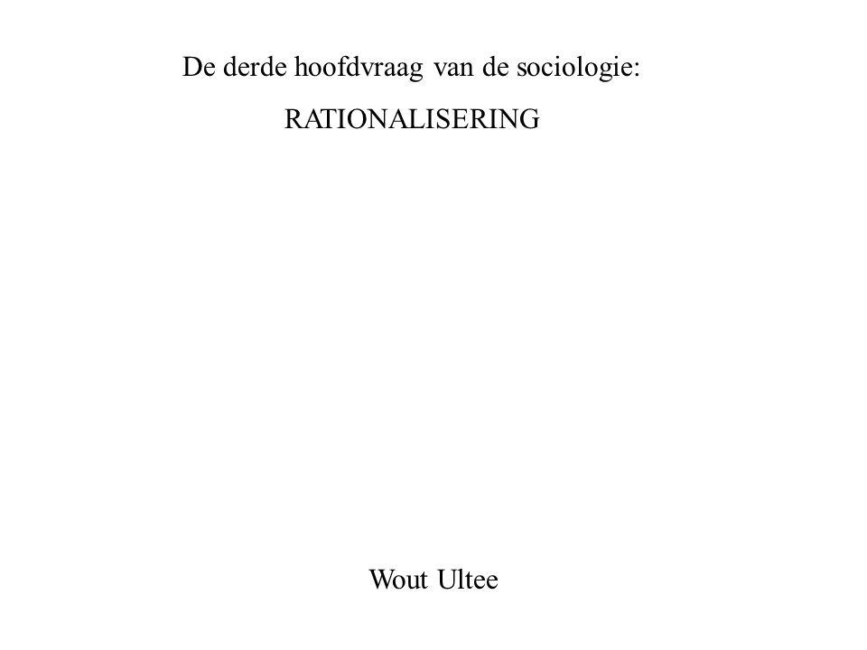 De derde hoofdvraag van de sociologie: RATIONALISERING Wout Ultee