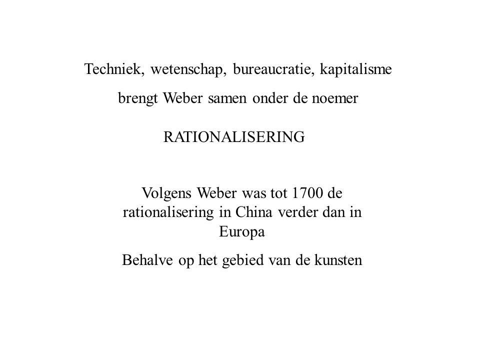 Techniek, wetenschap, bureaucratie, kapitalisme brengt Weber samen onder de noemer RATIONALISERING Volgens Weber was tot 1700 de rationalisering in Ch
