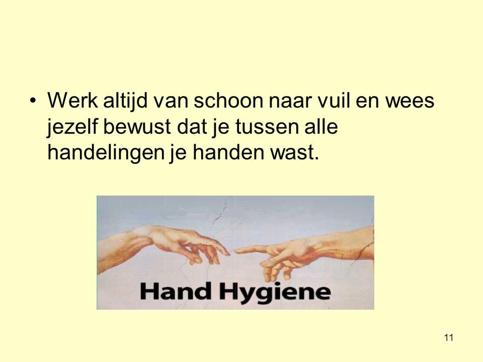11 Werk altijd van schoon naar vuil en wees jezelf bewust dat je tussen alle handelingen je handen wast.