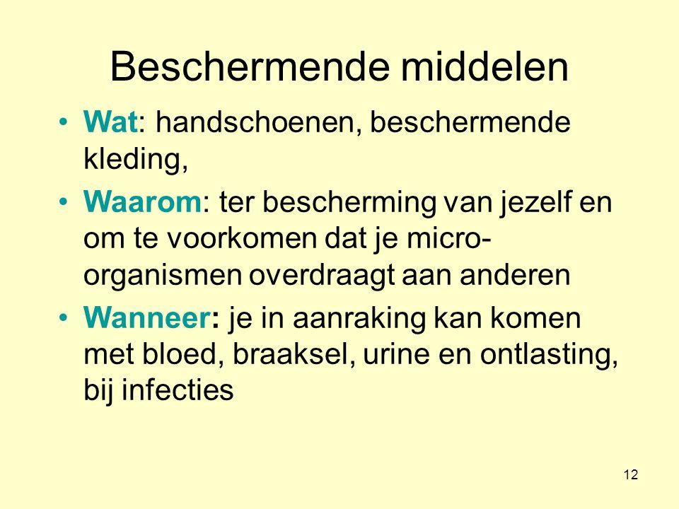 12 Beschermende middelen Wat: handschoenen, beschermende kleding, Waarom: ter bescherming van jezelf en om te voorkomen dat je micro- organismen overdraagt aan anderen Wanneer: je in aanraking kan komen met bloed, braaksel, urine en ontlasting, bij infecties