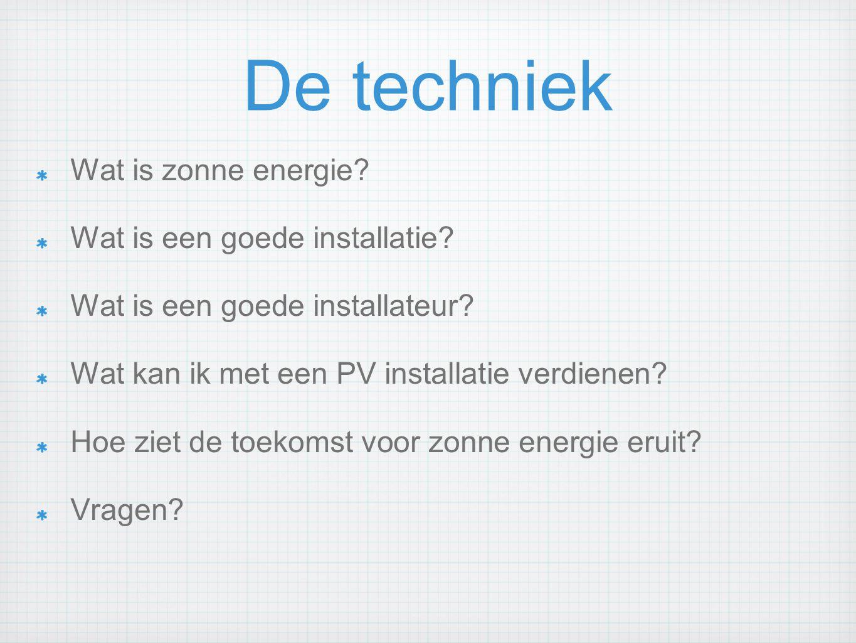 De techniek Wat is zonne energie? Wat is een goede installatie? Wat is een goede installateur? Wat kan ik met een PV installatie verdienen? Hoe ziet d