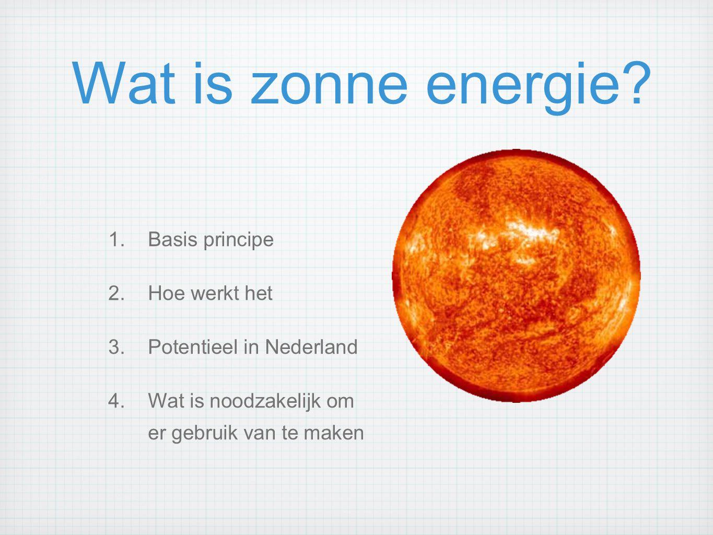 Wat is zonne energie? 1.Basis principe 2.Hoe werkt het 3.Potentieel in Nederland 4.Wat is noodzakelijk om er gebruik van te maken