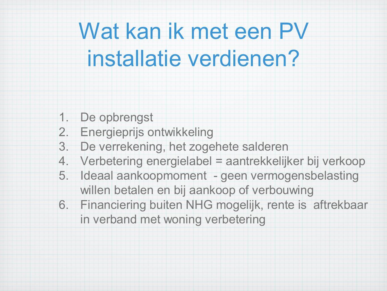 Wat kan ik met een PV installatie verdienen? 1.De opbrengst 2.Energieprijs ontwikkeling 3.De verrekening, het zogehete salderen 4.Verbetering energiel