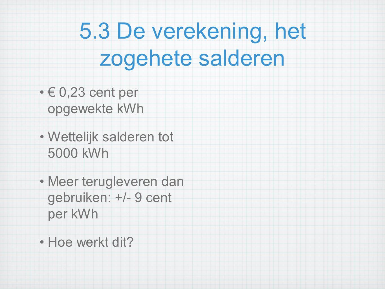 5.3 De verekening, het zogehete salderen € 0,23 cent per opgewekte kWh Wettelijk salderen tot 5000 kWh Meer terugleveren dan gebruiken: +/- 9 cent per