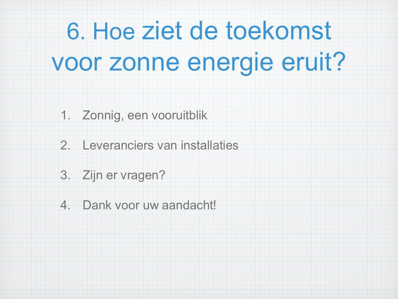 6. Hoe ziet de toekomst voor zonne energie eruit? 1.Zonnig, een vooruitblik 2.Leveranciers van installaties 3.Zijn er vragen? 4.Dank voor uw aandacht!