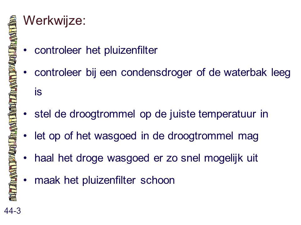 Werkwijze: 44-3 controleer het pluizenfilter controleer bij een condensdroger of de waterbak leeg is stel de droogtrommel op de juiste temperatuur in