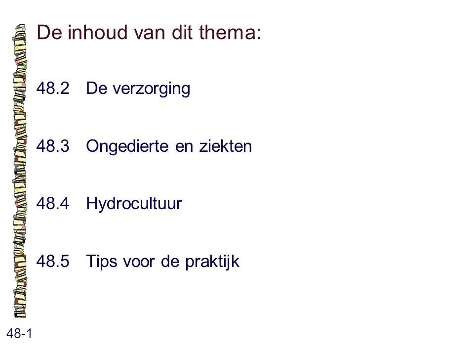 De inhoud van dit thema: 48-1 48.2 De verzorging 48.3 Ongedierte en ziekten 48.4 Hydrocultuur 48.5 Tips voor de praktijk