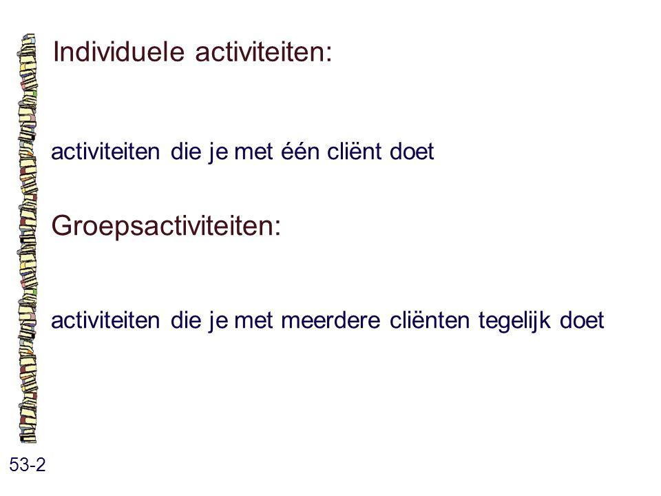 Individuele activiteiten: 53-2 activiteiten die je met één cliënt doet Groepsactiviteiten: activiteiten die je met meerdere cliënten tegelijk doet