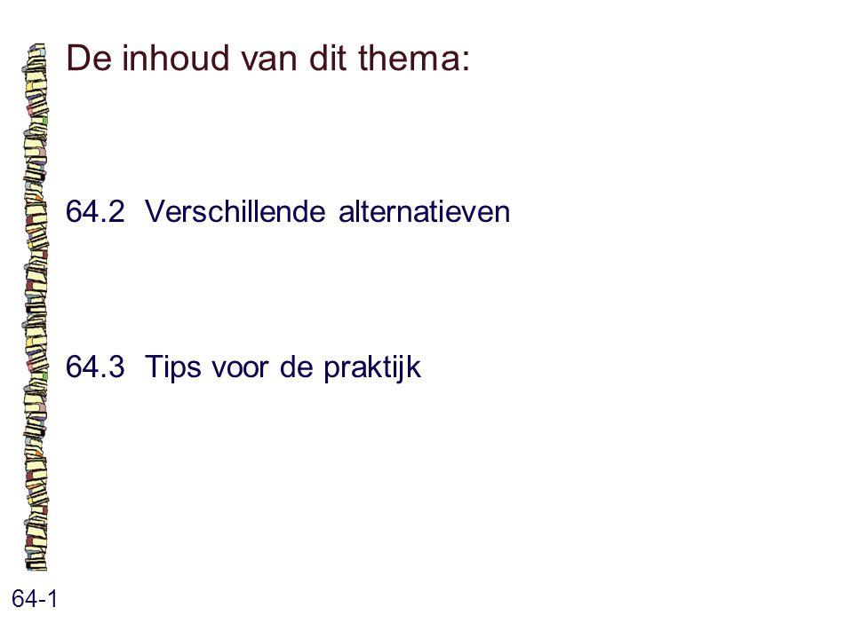De inhoud van dit thema: 64-1 64.2 Verschillende alternatieven 64.3 Tips voor de praktijk